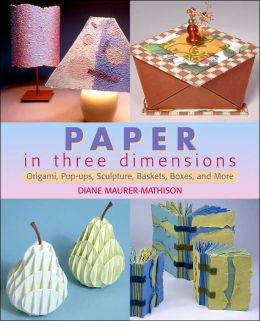 Paper in Three Dimensions: Origami, Pop-Ups, Sculpture, Baskets, Boxes, and More Diane V. Maurer-Mathison