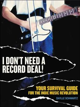 I Don't Need a Record Deal: Your Survival Guide to the Indie Music Revolution