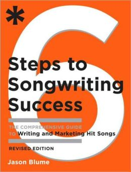 Six Steps to Songwriting Success, Revised & Expanded Edition: The Comprehensive Guide to Writing and Marketing Hit Songs