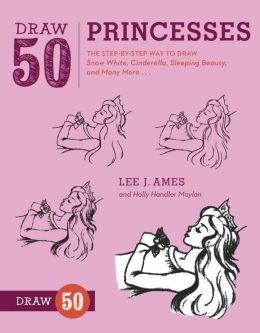 Draw 50 Princesses: The Step-by-Step Way to Draw Snow White, Cinderella, Sleeping Beauty, and Many More . . .