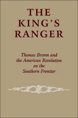The King's Ranger: Thomas Brown and the American Revolution on the Southern Frontier