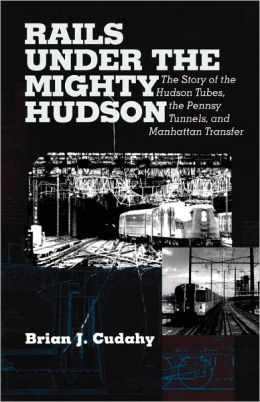 Rails Under the Mighty Hudson: The Story of the Hudson Tubes, the Pennsylvania Tunnels, and Manhattan Transfer