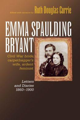 Emma Spaulding Bryant: Civil War Bride, Carpetbagger's Wife, Ardent Feminist: Letters 1860-1900