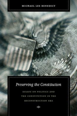 Preserving the Constitution: Essays on Politics and the Constitution in the Reconstruction Era