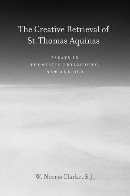 The Creative Retrieval of Saint Thomas Aquinas: Essays in Thomistic Philosophy, New and Old