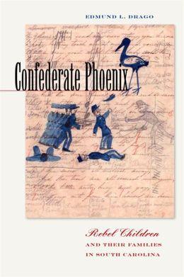 Confederate Phoenix: Rebel Children and Their Families in South Carolina