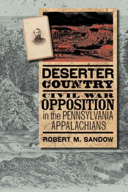 Deserter Country: Civil War Opposition in the Pennsylvania Appalachians