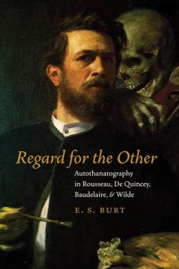 Regard for the Other: Autothanatography in Rousseau, De Quincey, Baudelaire, and Wilde