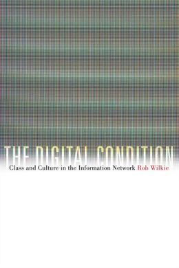 The Digital Condition: Class and Culture in the Information Network