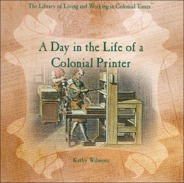 A Day in the Life of a Colonial Printer (Library of Living and Working in Colonial Times Series)