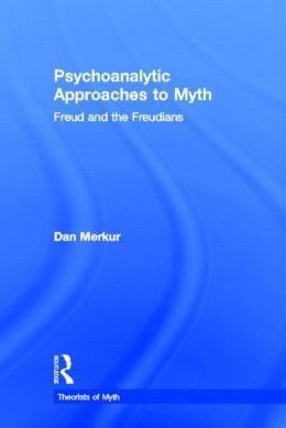 Psychoanalytic Approaches to Myth: Freud and the Freudians (Theorists of Myth Series)
