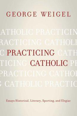 Practicing Catholic: Essays Historical, Literary, Sporting, and Elegaic