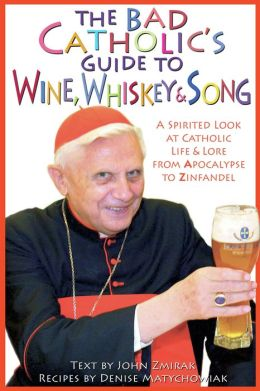 Bad Catholic's Guide to Wine, Whiskey and Song: A Spirited Look at Catholic Life and Lore, from Apocalypse to Zinfandel