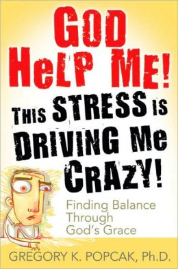 God Help Me! This Stress Is Driving Me Crazy!: Finding Balance Through God's Grace