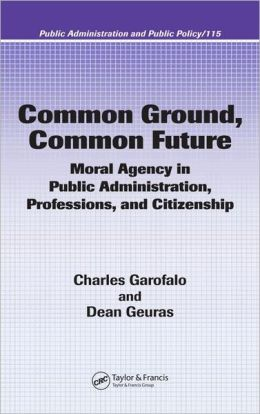 Common Ground, Common Future: Moral Agency in Public Administration, Professions, and Citizenship (Public Administration and Public Policy Series, Vol. 115)