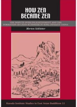How Zen Became Zen: The Dispute over Enlightenment and the Formation of Chan Buddhism in Song- Dynasty China
