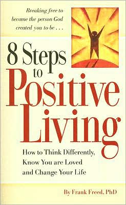 8 Steps to Positive Living: How to Think Differently, Know You Are Loved, and Change Your Life Frank Freed