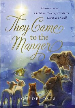 They Came to the Manger: Heart-Warming Christmas Tales of Creatures Great and Small