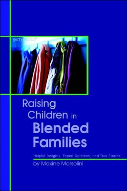 Raising Children in Blended Families: Helpful Insights, Expert Opinions, and True Stories