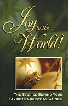 Joy to the World!: The Stories Behind Your Favorite Christmas Carols