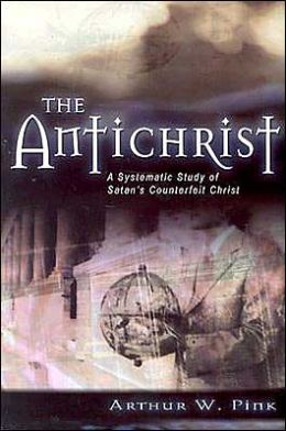 The Antichrist: A Systematic Study of Satan's Counterfeit Christ