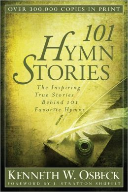 101 Hymn Stories : The Inspiring True Stories Behind 101 Favorite Hymns