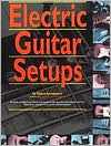 Electric Guitar Setups: A Richly Detailed and Illustrated Guide to Getting the Best Sound and Feel From Your Electric or Acoustic-Electric Guitar