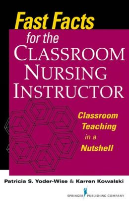 Fast Facts for the Classroom Nursing Instructor: Classroom Teaching in a Nutshell