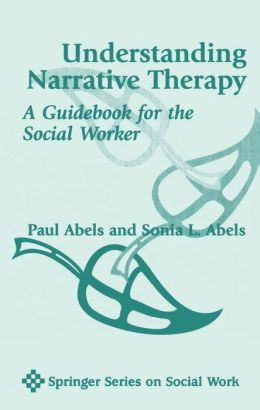 Understanding Narrative Therapy: A Guidebook For The Social Worker