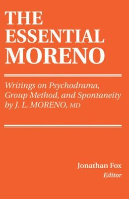 The Essential Moreno: Writings on Psychodrama, Group Method, and Spontaneity