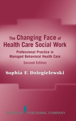 The Changing Face of Health Care Social Work: Professional Practice in Managed Behavioral Health Care, Second Edition