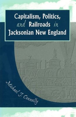 Capitalism, Politics, and Railroads in Jacksonian New England