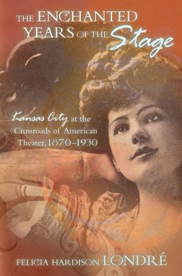 Enchanted Years of the Stage: Kansas City at the Crossroads of American Theater, 1870-1930