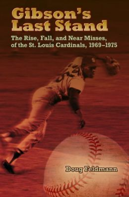 Gibson's Last Stand: The Rise, Fall, and Near Misses of the St. Louis Cardinals, 1969-1975