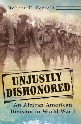 Unjustly Dishonored: An African American Division in World War I