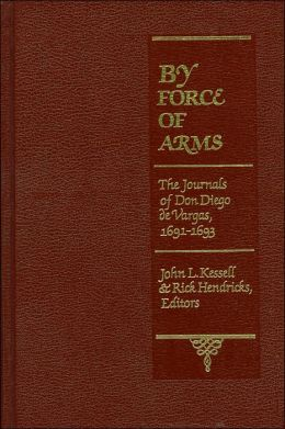 By Force of Arms: The Journal of Don Diego de Vargas, New Mexico, 1691-93