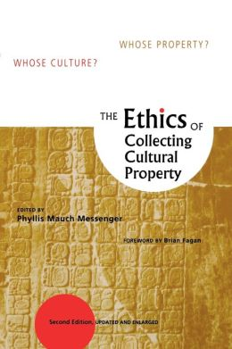 The Ethics of Collecting Cultural Property: Whose Culture? Whose Property?
