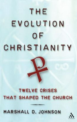The Evolution of Christianity: Twelve Crises that Shaped the Church