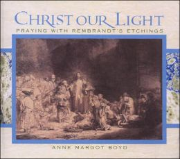 Christ Our Light: Praying with Rembrandt's Etchings of the Life of Christ from the Collection in the National Gallery of Victoria
