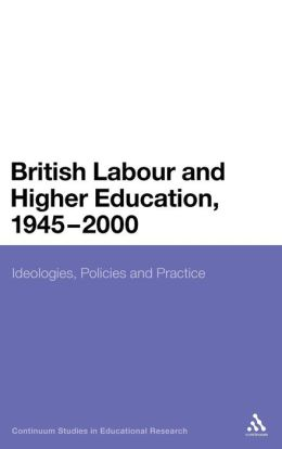 British Labour Party and Higher Education: Ideology, Policy and Practice 1945 to 2000