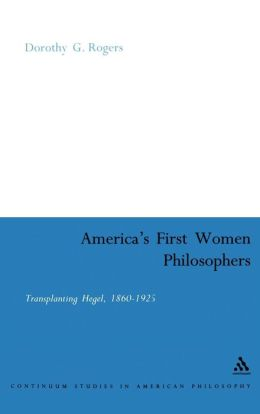 America's First Women Philosophers: Transplanting Hegel, 1860-1925