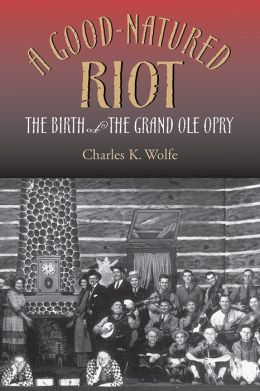 A Good-Natured Riot: The Birth of the Grand Ole Opry