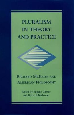 Pluralism in Theory and Practice: Richard McKeon and American Philosophy