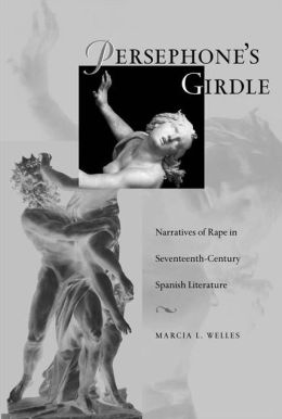 Persephone's Girdle: Narratives of Rape in Seventeenth-Century Spanish Literature