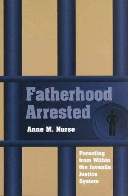Fatherhood Arrested: Parenting from Within the Juvenile Justice System