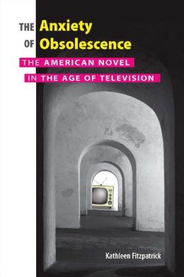 The Anxiety of Obsolescence: The American Novel in the Age of Television