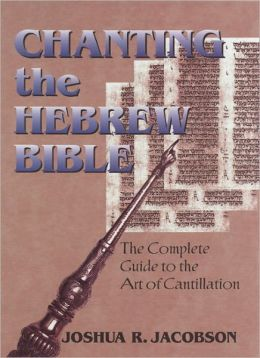 Chanting the Hebrew Bible (Complete Edition): The Complete Guide to the Art of Cantillation