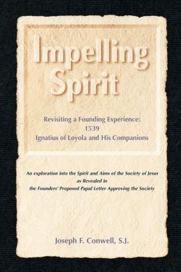 Impelling Spirit: Revisiting a Founding Experience, 1539, Ignatius of Loyola and His Companions: An exploration into the Sprit and Aims of the Society of Jesus as Revealed in the Founders' Proposed Papal Letter Approving the Society
