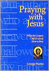 Praying with Jesus: What the Gospels Tell Us about how to Pray