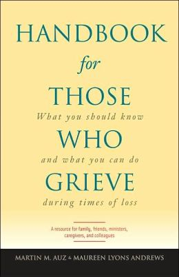 Handbook for Those Who Grieve: What You Should Know and What You Can Do During Times of Loss: A Resource for Family, Friends, Ministers, Caregivers, and Colleagues